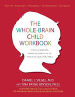 The Whole-Brain Child Workbook : Practical Exercises, Worksheets and Activities to Nurture Developing Minds - Daniel J Siegel