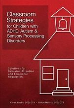 Classroom Strategies for Children with ADHD, Autism & Sensory Processing Disorders : Solutions for Behavior, Attention and Emotional Regulation - Karen Hyche