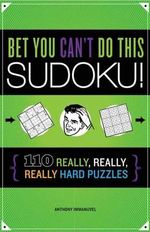 Bet You Can't Do This Sudoku! : 110 Really, Really, Really Hard Puzzles - Anthony Imannuvel