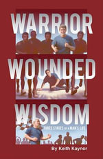 Warrior, Wounded, Wisdom : Three Stages of a Man's Life - Keith Kaynor