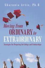 Moving from Ordinary to Extraordinary : Strategies for Preparing for College and Scholarships - Sharnnia Artis Ph. D.