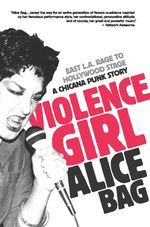 Violence Girl : East L.A. Rage to Hollywood Stage, a Chicana Punk Story - Alice Bag