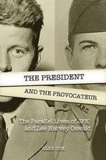 The President and the Provocateur : The Parallel Lives of JFK and Lee Harvey Oswald - Alex Cox