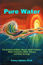 Pure Water : The Science of Water, Waves, Water Pollution, Water Treatment, Water Therapy and Water Ecology - Casey Adams