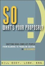 So, What's Your Proposal? : Shifting High-Conflict People from Blaming to Problem-Solving in 30 Seconds! - Bill Eddy