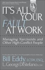 It's All Your Fault at Work! : Managing Narcissists and Other High-Conflict People - Bill Eddy