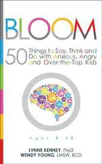 Bloom : 50 Things to Say, Think, and Do with Anxious, Angry, and Over-the-Top Kids - Lynne Kenney