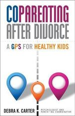 Co Parenting After Divorce : A GPS for Healthy Kids - Debra K. Carter