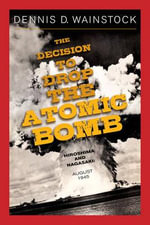 The Decision to Drop the Atomic Bomb : Hiroshima and Nagasaki, August 1945 - Dennis D. Wainstock