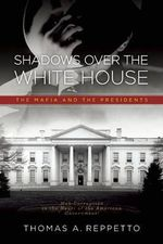 Shadows Over the White House : The Mafia and the President - Thomas Reppetto