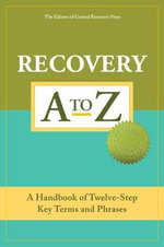 Recovery A to Z : A Handbook of Twelve-Step Key Terms and Phrases - Editors of Central Recovery Press
