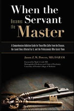 When the Servant Becomes the Master : A Comprehensive Addiction Guide for Those Who Suffer from the Disease, the Loved Ones Affected by it, and the Professionals Who Assist Them - Jason Z. W. Powers