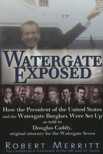 Watergate Exposed : How the President of the United States & the Watergate Burglars Were Set Up as Told to Douglas Caddy, Original Attorney for the Watergate Seven - Robert Merritt