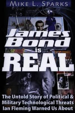 James Bond is Real : The Untold Story of Political & Military Technological Threats Ian Fleming Warned Us About - Mike L. Sparks