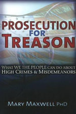 Prosecution for Treason : What We the People Can Do About High Crime & Midemeanors - Mary Maxwell