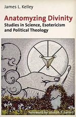 Anatomyzing Divinity : Studies in Science, Esotericism and Political Theology - James L Kelley