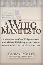 Whig Manifesto : A Short History of the Whig Movement with Modern Whig Party Perspectives on Current Political & Social Controversies - Chuck Morse