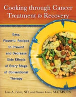 Cooking Through Cancer Treatment to Recovery : Easy, Flavorful Recipes to Prevent and Decrease Side Effects at Every Stage of Conventional Therapy - Lisa A. Price
