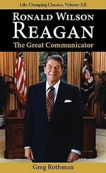 Ronald Wilson Reagan : The Great Communicator - Greg Rothman