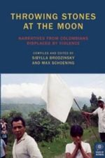 Throwing Stones at the Moon : Narratives from Colombians Displaced by Violence - Sibylla Brodzinsky