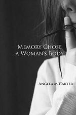 Memory Chose a Woman's Body - Angela M Carter