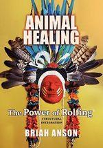 Animal Healing : The Power of Rolfing - Briah Anson