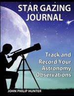 Star Gazing Journal : Track and Record Your Astronomical Observations - John Philip Hunter