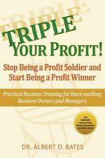 Triple Your Profit : Stop Being a Profit Soldier and Start Being a Profit Winner - Albert D. Bates