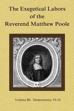 The Exegetical Labors of the Reverend Matthew Poole : Volume 8b: Deuteronomy 19-34 - Matthew Poole