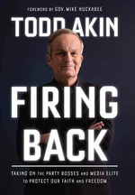 Firing Back : Taking on the Party Bosses and Media Elite to Protect Our Faith and Freedom - Todd Akin