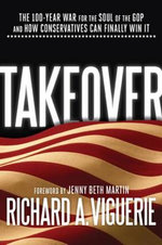 Takeover : The 100-Year War for the Soul of the GOP and How Conservatives Can Finally Win It - Richard A Viguerie