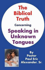 The Biblical Truth Concerning Speaking in Unknown Tongues - Sr Paul Eric Alexander