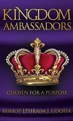 Kingdom Ambassadors : Chosen for a Purpose - Bishop Ephraim J Udofia