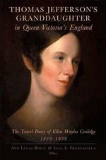 Thomas Jefferson's Granddaughter in Queen Victoria's England : The Travel Diary of Ellen Wayles Coolidge, 1838-1839 - Ellen Wayles Coolidge