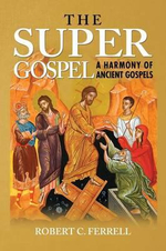 THE Super Gospel : A Harmony of Ancient Gospels - Robert Ferrell