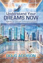 Understand Your Dreams Now : Spiritual Dream Interpretation - Doug Addison