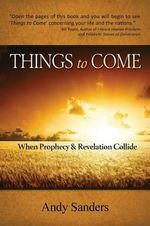 Things to Come : When Prophecy and Revelation Collide - Andy Sanders