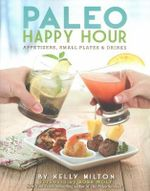 Paleo Happy Hour : Appetizers, Small Plates and Drinks - Kelly Milton