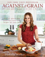 Against All Grain : Delectable Paleo Recipes to Eat Well and Feel Great - Danielle Walker