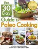 The 30 Day Guide to Paleo Cooking : Entire Month of Paleo Meals - Bill Staley