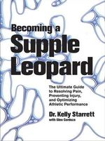 Becoming a Supple Leopard : Movement, Mobility, and Maintenance of the Human Animal - Kelly Starrett