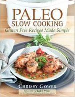 Paleo Slow Cooker : Real Food. Real Ideas. Real Easy - Chrissy Gower