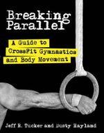 Breaking Parallel : A Guide to Crossfit Gymnastics and Body Movement - Jeff R. Tucker