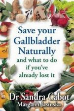 Save Your Gallbladder Naturally : And What To Do If You've Already Lost It - Dr. Sandra Cabot