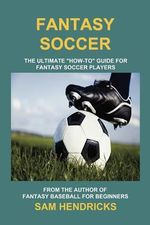 Fantasy Soccer : The Ultimate How-To Guide for Fantasy Soccer Players - Sam Hendricks