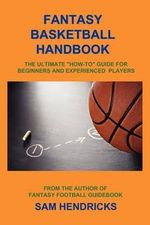 Fantasy Basketball Handbook : The Ultimate How-To Guide for Beginners and Experienced Players - Sam Hendricks
