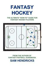 Fantasy Hockey : The Ultimate How-To Guide for Fantasy Hockey Players - Sam Hendricks