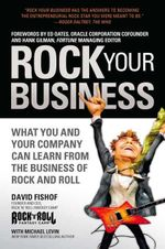 Rock Your Business : What You and Your Company Can Learn from the Business of Rock and Roll - David Fishof