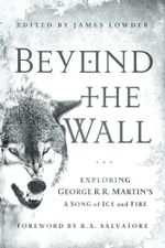Beyond the Wall : Exploring George R. R. Martin's A Song of Ice and Fire, From A Game of Thrones to A Dance with Drago