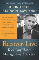 Recover to Live : Kick Any Habit, Control Any Addiction: Your Self-Treatment Guide to Alcohol, Drugs, Eating Disorders, Gambling, Hoardi - Christopher Kennedy Lawford